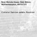 Customer Services update- Resolved -Malvito House Dale Street, Wolverhampton, WV14 7JY