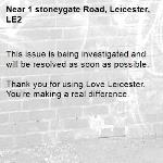 This issue is being investigated and will be resolved as soon as possible. 	 Thank you for using Love Leicester. You're making a real difference.-1 stoneygate Road, Leicester, LE2