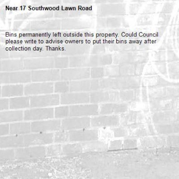 Bins permanently left outside this property. Could Council please write to advise owners to put their bins away after collection day. Thanks.-17 Southwood Lawn Road
