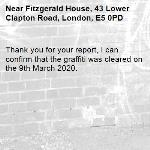 Thank you for your report, I can confirm that the graffiti was cleared on the 9th March 2020.  -Fitzgerald House, 43 Lower Clapton Road, London, E5 0PD