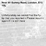 Unfortunately we cannot find the fly-tip that you reported – Please report it again if it is still there-80 Gurney Road, London, E15 1SL