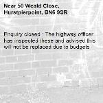 Enquiry closed : The highway officer has inspected these and advised this will not be replaced due to budgets-50 Weald Close, Hurstpierpoint, BN6 9SR