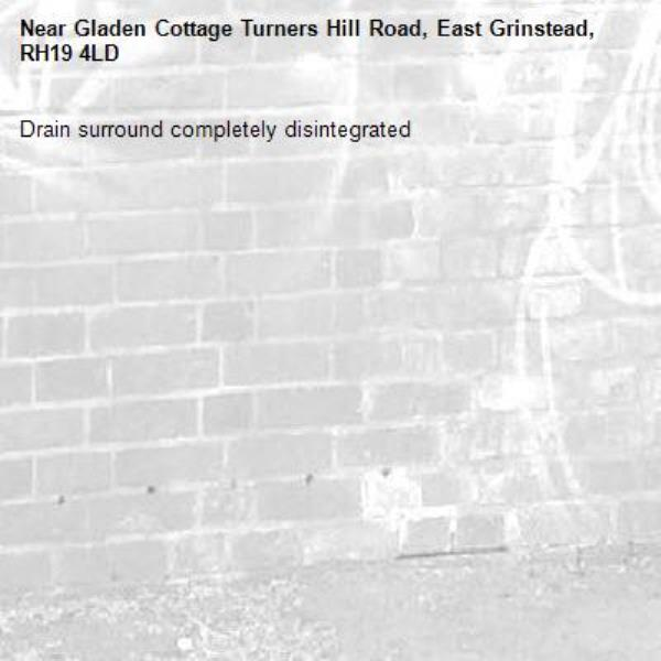 Drain surround completely disintegrated-Gladen Cottage Turners Hill Road, East Grinstead, RH19 4LD