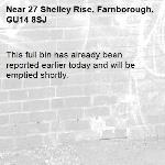 This full bin has already been reported earlier today and will be emptied shortly.-27 Shelley Rise, Farnborough, GU14 8SJ