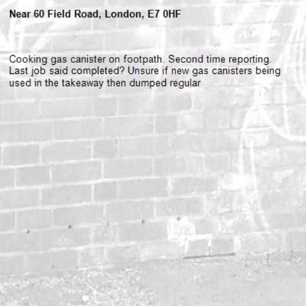 Cooking gas canister on footpath. Second time reporting. Last job said completed? Unsure if new gas canisters being used in the takeaway then dumped regular -60 Field Road, London, E7 0HF