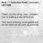 Thank you for using Love Leicester. You're making a real difference.  This issue is being investigated and will be resolved as soon as possible. -71 Dulverton Road, Leicester, LE3 0SB