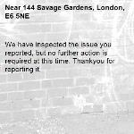 We have inspected the issue you reported, but no further action is required at this time. Thankyou for reporting it.-144 Savage Gardens, London, E6 5NE