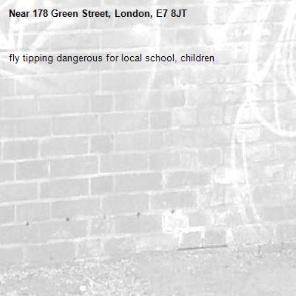 fly tipping dangerous for local school, children-178 Green Street, London, E7 8JT