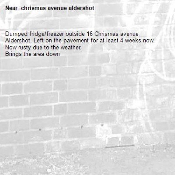 Dumped fridge/freezer outside 16 Chrismas avenue Aldershot. Left on the pavement for at least 4 weeks now. Now rusty due to the weather. Brings the area down - chrismas avenue aldershot