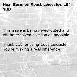 This issue is being investigated and will be resolved as soon as possible  Thank you for using Love Leicester. You're making a real difference. -Bennion Road, Leicester, LE4 1BD