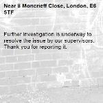 Further investigation is underway to resolve the issue by our supervisors. Thank you for reporting it.-8 Moncrieff Close, London, E6 5TF