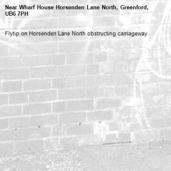 Flytip on Horsenden Lane North obstructing carriageway-Wharf House Horsenden Lane North, Greenford, UB6 7PH