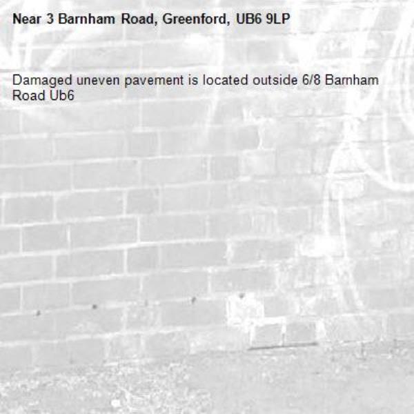Damaged uneven pavement is located outside 6/8 Barnham Road Ub6 -3 Barnham Road, Greenford, UB6 9LP