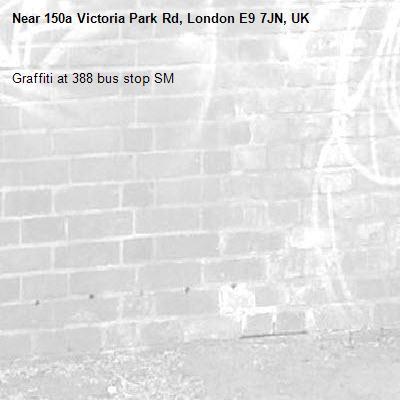 Graffiti at 388 bus stop SM-150a Victoria Park Rd, London E9 7JN, UK