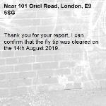 Thank you for your report, I can confirm that the fly tip was cleared on the 14th August 2019.-101 Oriel Road, London, E9 5SG