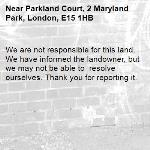 We are not responsible for this land. We have informed the landowner, but we may not be able to  resolve ourselves. Thank you for reporting it.-Parkland Court, 2 Maryland Park, London, E15 1HB