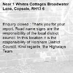 Enquiry closed : Thank you for your report. Road name signs are the responsibility of the local district council. In this location it is the responsibility of Horsham District Council. Kind regards, the Highways Team-1 Whites Cottages Broadwater Lane, Copsale, RH13 6