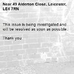 This issue is being investigated and will be resolved as soon as possible.   Thank you -49 Alderton Close, Leicester, LE4 7RN