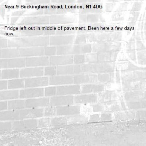 Fridge left out in middle of pavement. Been here a few days now.  -9 Buckingham Road, London, N1 4DG