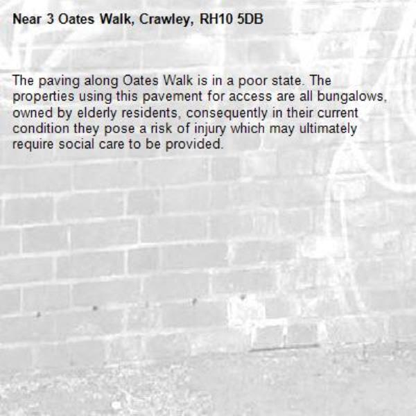The paving along Oates Walk is in a poor state. The properties using this pavement for access are all bungalows, owned by elderly residents, consequently in their current condition they pose a risk of injury which may ultimately require social care to be provided.-3 Oates Walk, Crawley, RH10 5DB