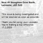 This issue is being investigated and will be resolved as soon as possible.  Thank you for using Love Leicester. You're making a real difference. 17.2.2020-49 Stoughton Drive North, Leicester, LE5 5UD