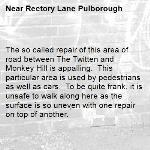 The so called repair of this area of road between The Twitten and Monkey Hill is appalling.  This particular area is used by pedestrians as well as cars.  To be quite frank, it is unsafe to walk along here as the surface is so uneven with one repair on top of another.  -Rectory Lane Pulborough