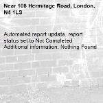 Automated report update, report status set to Not Completed Additional information: Nothing Found -108 Hermitage Road, London, N4 1LS