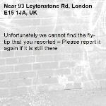 Unfortunately we cannot find the fly-tip that you reported – Please report it again if it is still there-93 Leytonstone Rd, London E15 1JA, UK