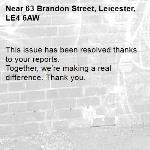 This issue has been resolved thanks to your reports. Together, we're making a real difference. Thank you. -63 Brandon Street, Leicester, LE4 6AW