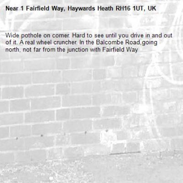 Wide pothole on corner. Hard to see until you drive in and out of it. A real wheel cruncher. In the Balcombe Road,going north, not far from the junction with Fairfield Way -1 Fairfield Way, Haywards Heath RH16 1UT, UK