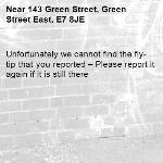 Unfortunately we cannot find the fly-tip that you reported – Please report it again if it is still there-143 Green Street, Green Street East, E7 8JE