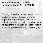 Enquiry closed no action req'd : No customer details & appears to be duplicate of Enquiry 3125122 - no pothole found in reported location with no apparent indication of recent repair so no proposed action at present (IB)-6 Kidbrook, Lindfield, Haywards Heath RH16 2RU, UK