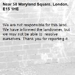 We are not responsible for this land. We have informed the landowner, but we may not be able to  resolve ourselves. Thank you for reporting it.-58 Maryland Square, London, E15 1HE