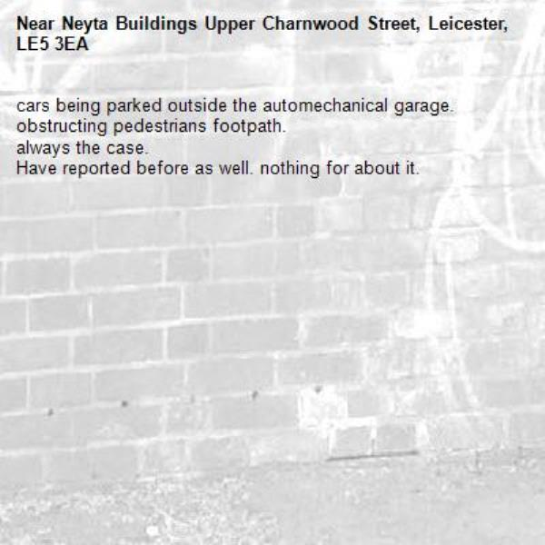 cars being parked outside the automechanical garage. obstructing pedestrians footpath. always the case.  Have reported before as well. nothing for about it.-Neyta Buildings Upper Charnwood Street, Leicester, LE5 3EA