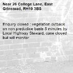 Enquiry closed : vegetation cutback on non predudice basis 5 minutes by Local Highway Steward, case closed but will monitor -26 College Lane, East Grinstead, RH19 3BS