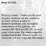 Enquiry closed : Thank you for your enquiry, however we are unable to process without a specific location/landmark and estimated dimensions of the pothole. You mention B21323 and B2133; no such road in this area. We need a specific location/landmark. Please would you resubmit with the required information? Many thanks   WSCC -b21323