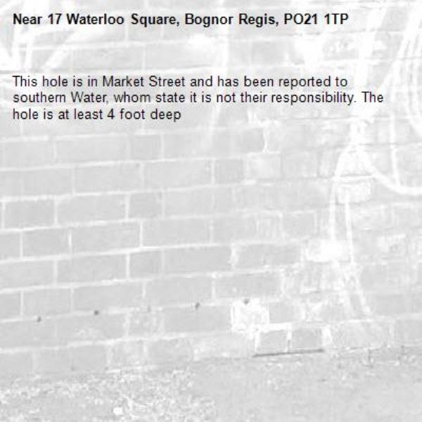This hole is in Market Street and has been reported to southern Water, whom state it is not their responsibility. The hole is at least 4 foot deep-17 Waterloo Square, Bognor Regis, PO21 1TP