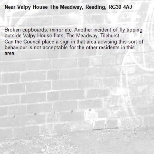 Broken cupboards, mirror etc. Another incident of fly tipping outside Valpy House flats, The Meadway, Tilehurst .. Can the Council place a sign in that area advising this sort of behaviour is not acceptable for the other residents in this area. -Valpy House The Meadway, Reading, RG30 4AJ