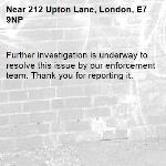 Further investigation is underway to resolve this issue by our enforcement team. Thank you for reporting it.-212 Upton Lane, London, E7 9NP