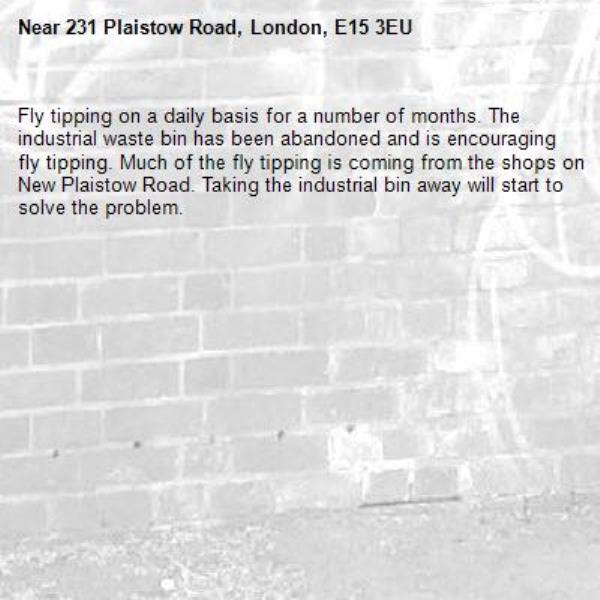 Fly tipping on a daily basis for a number of months. The industrial waste bin has been abandoned and is encouraging fly tipping. Much of the fly tipping is coming from the shops on New Plaistow Road. Taking the industrial bin away will start to solve the problem.-231 Plaistow Road, London, E15 3EU