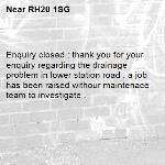 Enquiry closed : thank you for your enquiry regarding the drainage problem in lower station road . a job has been raised withour maintenace team to investigate .-RH20 1SG