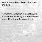 Further investigation is underway to resolve this issue by our enforcement team. Thank you for reporting it.-63 Southern Road, Plaistow, E13 9JD