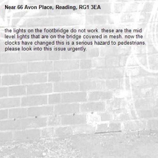 the lights on the footbridge do not work. these are the mid level lights that are on the bridge covered in mesh. now the clocks have changed this is a serious hazard to pedestrians. please look into this issue urgently. -66 Avon Place, Reading, RG1 3EA