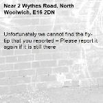 Unfortunately we cannot find the fly-tip that you reported – Please report it again if it is still there-2 Wythes Road, North Woolwich, E16 2DN