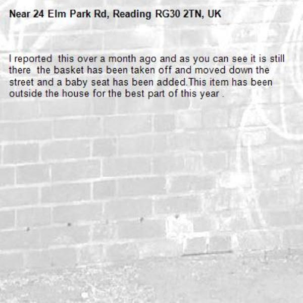I reported  this over a month ago and as you can see it is still there  the basket has been taken off and moved down the street and a baby seat has been added.This item has been outside the house for the best part of this year .-24 Elm Park Rd, Reading RG30 2TN, UK