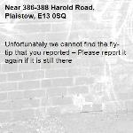 Unfortunately we cannot find the fly-tip that you reported – Please report it again if it is still there-386-388 Harold Road, Plaistow, E13 0SQ