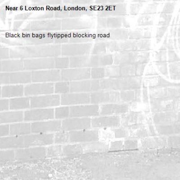 Black bin bags flytipped blocking road-6 Loxton Road, London, SE23 2ET