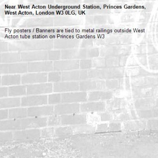 Fly posters / Banners are tied to metal railings outside West Acton tube station on Princes Gardens W3-West Acton Underground Station, Princes Gardens, West Acton, London W3 0LG, UK