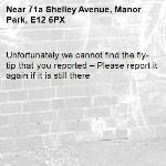 Unfortunately we cannot find the fly-tip that you reported – Please report it again if it is still there-71a Shelley Avenue, Manor Park, E12 6PX