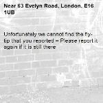 Unfortunately we cannot find the fly-tip that you reported – Please report it again if it is still there-63 Evelyn Road, London, E16 1UB